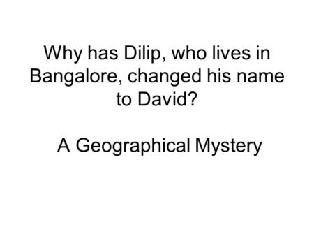 Why has Dilip, who lives in Bangalore, changed his name to David? A Geographical Mystery.