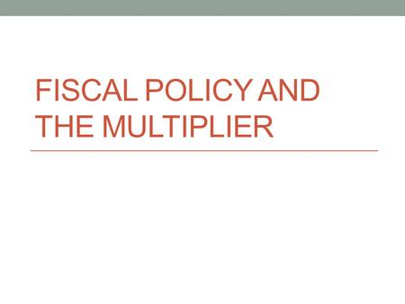 Fiscal Policy and the multiplier
