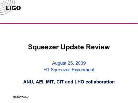 G0900746-v1 Squeezer Update Review August 25, 2009 H1 Squeezer Experiment ANU, AEI, MIT, CIT and LHO collaboration.