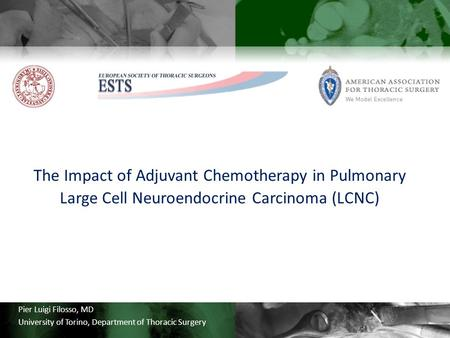 Pier Luigi Filosso, MD University of Torino, Department of Thoracic Surgery The Impact of Adjuvant Chemotherapy in Pulmonary Large Cell Neuroendocrine.