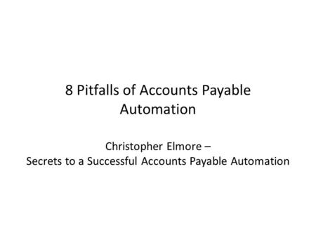 8 Pitfalls of Accounts Payable Automation Christopher Elmore – Secrets to a Successful Accounts Payable Automation.