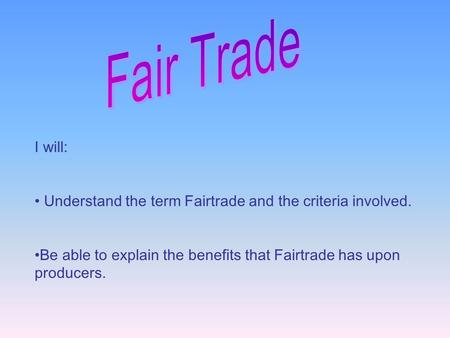 I will: Understand the term Fairtrade and the criteria involved. Be able to explain the benefits that Fairtrade has upon producers.