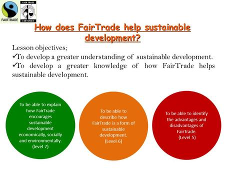 How does FairTrade help sustainable development? Lesson objectives; To develop a greater understanding of sustainable development. To develop a greater.
