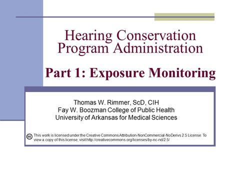 Hearing Conservation Program Administration Part 1: Exposure Monitoring Thomas W. Rimmer, ScD, CIH Fay W. Boozman College of Public Health University of.