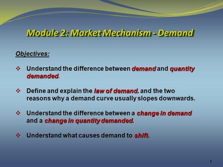 1 Module 2: Market Mechanism - Demand Objectives: demandquantity  Understand the difference between demand and quantity demanded demanded. law of demand,