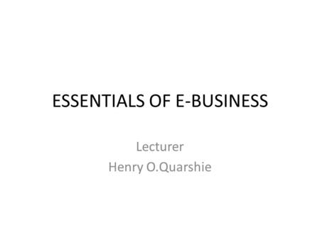 ESSENTIALS OF E-BUSINESS Lecturer Henry O.Quarshie.