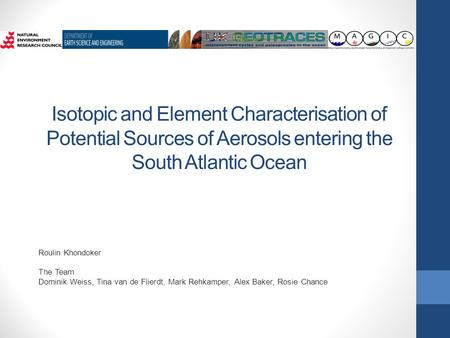 Isotopic and Element Characterisation of Potential Sources of Aerosols entering the South Atlantic Ocean Roulin Khondoker The Team Dominik Weiss, Tina.