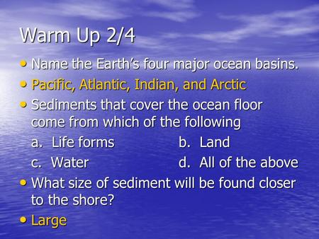 Warm Up 2/4 Name the Earth's four major ocean basins. Name the Earth's four major ocean basins. Pacific, Atlantic, Indian, and Arctic Pacific, Atlantic,