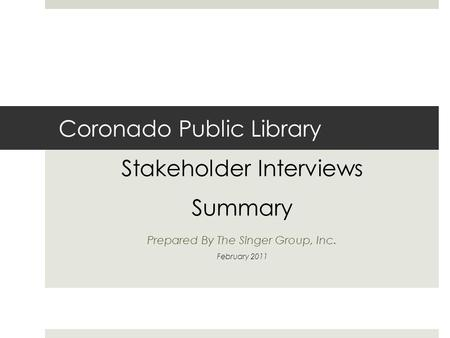Coronado Public Library Stakeholder Interviews Summary Prepared By The Singer Group, Inc. February 2011.