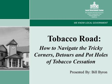 1 Tobacco Road: How to Navigate the Tricky Corners, Detours and Pot Holes of Tobacco Cessation Presented By: Bill Byron.