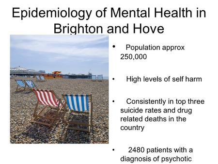 Epidemiology of Mental Health in Brighton and Hove Population approx 250,000 High levels of self harm Consistently in top three suicide rates and drug.