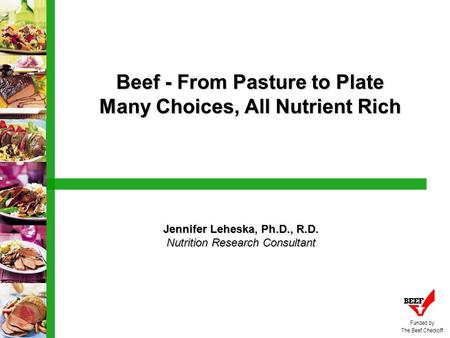 Beef - From Pasture to Plate Many Choices, All Nutrient Rich Jennifer Leheska, Ph.D., R.D. Nutrition Research Consultant Funded by The Beef Checkoff.