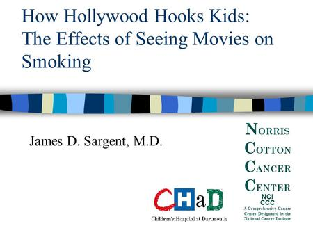 How Hollywood Hooks Kids: The Effects of Seeing Movies on Smoking James D. Sargent, M.D. N ORRIS C OTTON C ANCER C ENTER NCI CCC A Comprehensive Cancer.