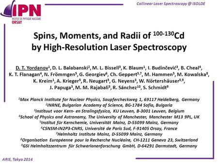 ARIS, Tokyo 2014 Spins, Moments, and Radii of 100-130 Cd by High-Resolution Laser Spectroscopy D. T. Yordanov 1, D. L. Balabanski 2, M. L. Bissell 3, K.
