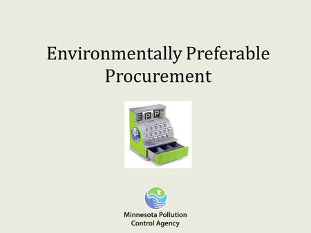 Environmentally Preferable Procurement. What is EPP? Environmentally preferable products are goods and services that have a lesser or reduced effect on.