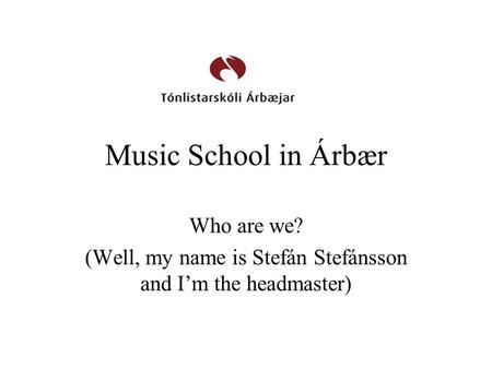Music School in Árbær Who are we? (Well, my name is Stefán Stefánsson and I'm the headmaster)