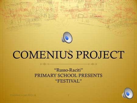 "COMENIUS PROJECT ""Russo-Raciti"" PRIMARY SCHOOL PRESENTS ""FESTIVAL"" Comenius project 2013/141."