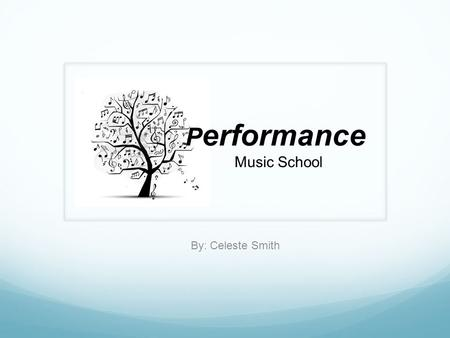 By: Celeste Smith P erformance Music School. What We Offer.