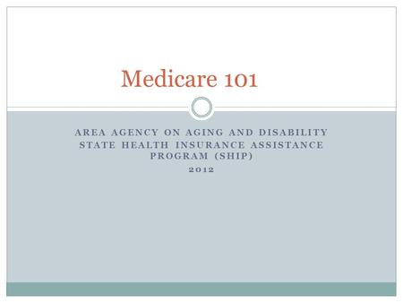 AREA AGENCY ON AGING AND DISABILITY STATE HEALTH INSURANCE ASSISTANCE PROGRAM (SHIP) 2012 Medicare 101.