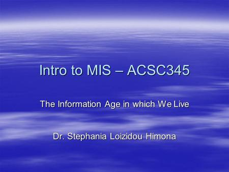 Intro to MIS – ACSC345 The Information Age in which We Live Dr. Stephania Loizidou Himona.