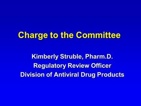 Charge to the Committee Kimberly Struble, Pharm.D. Regulatory Review Officer Division of Antiviral Drug Products.