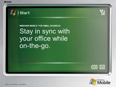 ©2006 Microsoft Corporation. All rights reserved. WINDOWS MOBILE ® FOR SMALL BUSINESS Stay in sync with your office while on-the-go. [Presenter's Information]