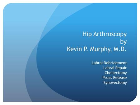 Hip Arthroscopy by Kevin P. Murphy, M.D. Labral Debridement Labral Repair Cheilectomy Psoas Release Synovectomy.
