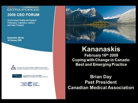 Brian Day Past President Canadian Medical Association Kananaskis February 16 th 2009 Coping with Change in Canada: Best and Emerging Practice.
