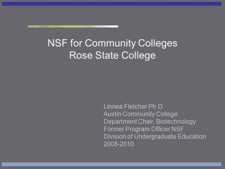 NSF for Community Colleges Rose State College Linnea Fletcher Ph.D. Austin Community College Department Chair, Biotechnology Former Program Officer NSF.