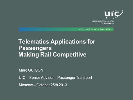 Telematics Applications for Passengers Making Rail Competitive Marc GUIGON UIC – Senior Advisor – Passenger Transport Moscow – October 25th 2013.
