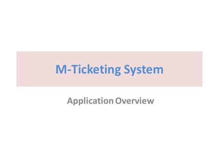 M-Ticketing System Application Overview. Design concepts for reservation system Trains Routes Schedules Prized seats for scheduled route Seats for Passenger.