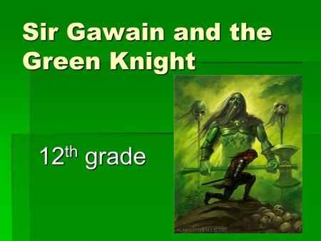 Sir Gawain and the Green Knight 12 th grade. So what kind of story is this?  It's a ROMANCE (but not like the movie The Notebook or Sweet Home Alabama).