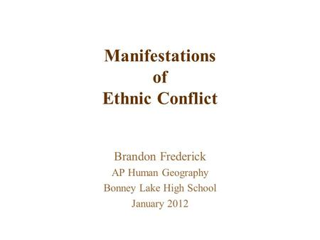 Manifestations of Ethnic Conflict Brandon Frederick AP Human Geography Bonney Lake High School January 2012.