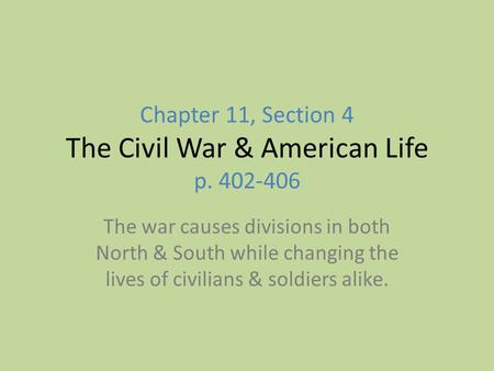Chapter 11, Section 4 The Civil War & American Life p. 402-406 The war causes divisions in both North & South while changing the lives of civilians & soldiers.