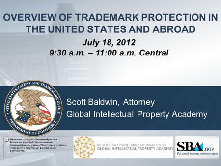 OVERVIEW OF TRADEMARK PROTECTION IN THE UNITED STATES AND ABROAD Scott Baldwin, Attorney Global Intellectual Property Academy July 18, 2012 9:30 a.m.