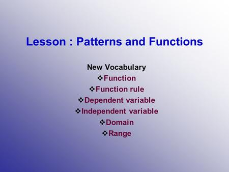 Lesson : Patterns and Functions New Vocabulary  Function  Function rule  Dependent variable  Independent variable  Domain  Range.