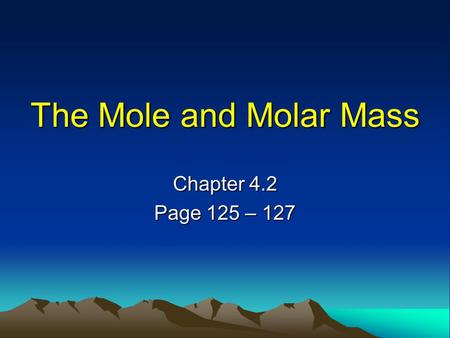 The Mole and Molar Mass Chapter 4.2 Page 125 – 127.