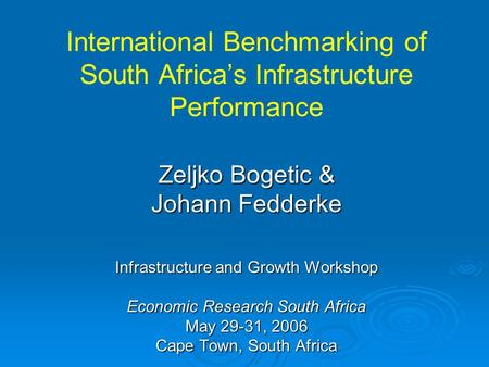 International Benchmarking of South Africa's Infrastructure Performance Zeljko Bogetic & Johann Fedderke Infrastructure and Growth Workshop Economic Research.