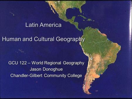Latin America Human and Cultural Geography GCU 122 – World Regional Geography Jason Donoghue Chandler-Gilbert Community College.