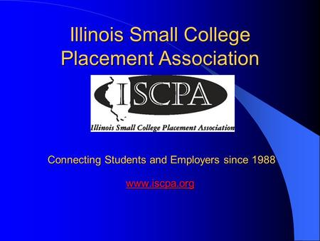 Illinois Small College Placement Association Connecting Students and Employers since 1988 www.iscpa.org www.iscpa.org.