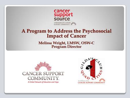 A Program to Address the Psychosocial Impact of Cancer Melissa Wright, LMSW, OSW-C Program Director.