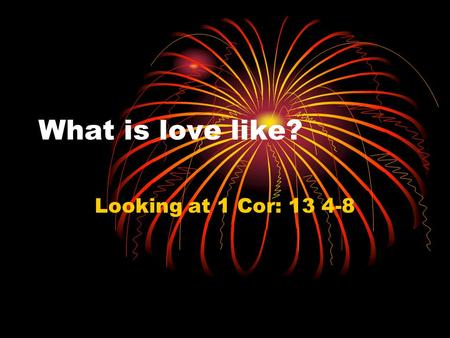 What is love like? Looking at 1 Cor: 13 4-8. 4 Love is patient, love is kind, and is not jealous; love does not brag and is not arrogant, 5 does not act.