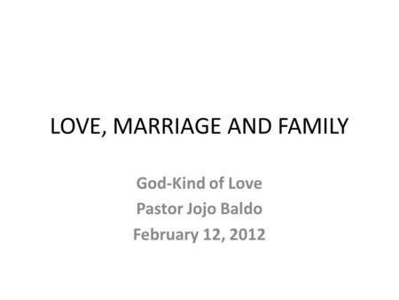 LOVE, MARRIAGE AND FAMILY God-Kind of Love Pastor Jojo Baldo February 12, 2012.