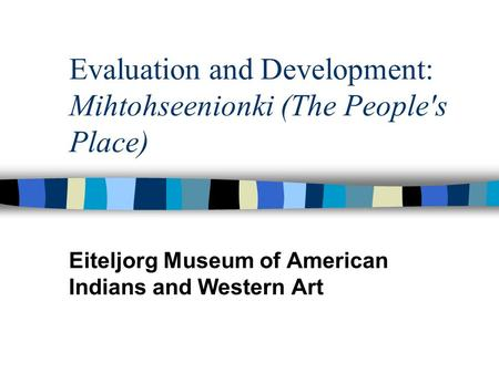 Evaluation and Development: Mihtohseenionki (The People's Place) Eiteljorg Museum of American Indians and Western Art.
