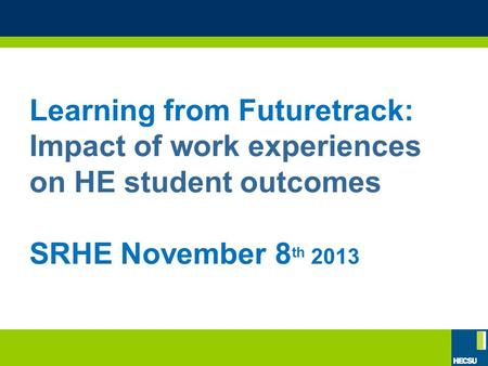 Learning from Futuretrack: Impact of work experiences on HE student outcomes SRHE November 8 th 2013.