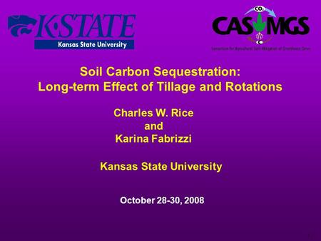 1 Soil Carbon Sequestration: Long-term Effect of Tillage and Rotations Charles W. Rice and Karina Fabrizzi October 28-30, 2008 Kansas State University.