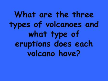 What are the three types of volcanoes and what type of eruptions does each volcano have?