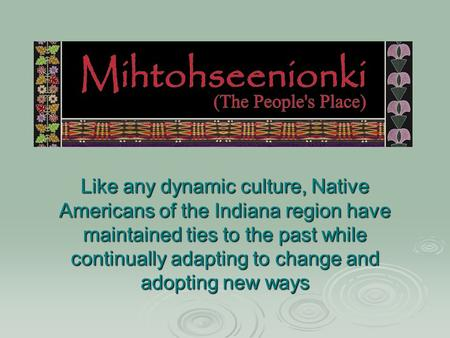 Like any dynamic culture, Native Americans of the Indiana region have maintained ties to the past while continually adapting to change and adopting new.