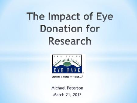 Michael Peterson March 21, 2013. Maximize the gift of donation Develop novel surgical treatments Improve corneal transplantation Cure disease.