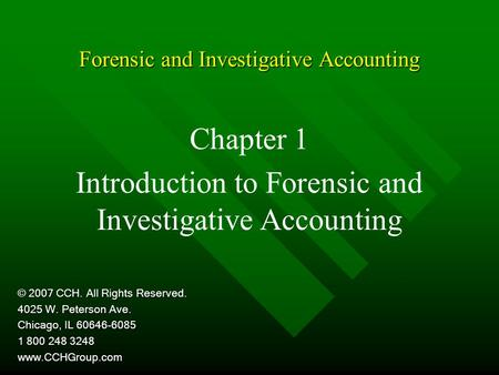 Forensic and Investigative Accounting Chapter 1 Introduction to Forensic and Investigative Accounting © 2007 CCH. All Rights Reserved. 4025 W. Peterson.